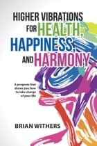 Higher Vibrations for Health, Happiness, and Harmony - A Program That Shows You How to Take Charge of Your Life ebook by Brian Withers