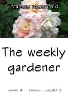 The Weekly Gardener Volume 4: January - July 2013 ebook by Francis Rosenfeld