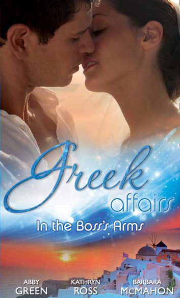Greek Affairs: In the Boss's Arms: Ruthless Greek Boss, Secretary Mistress / Kept by Her Greek Boss / Greek Boss, Dream Proposal (Mills & Boon M&B) ebook by Abby Green,Kathryn Ross,Barbara McMahon