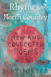 Rhymes from the North Country - New and Collected Poems ebook by Burt Porter