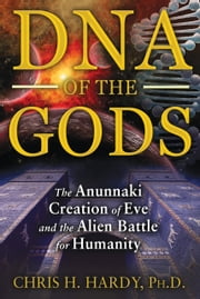 DNA of the Gods - The Anunnaki Creation of Eve and the Alien Battle for Humanity ebook by Chris H. Hardy, Ph.D.
