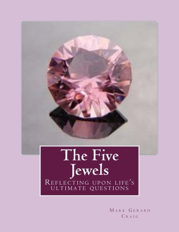 The Five Jewels - Reflecting upon Life's ultimate questions ebook by Mark Gerard Craig