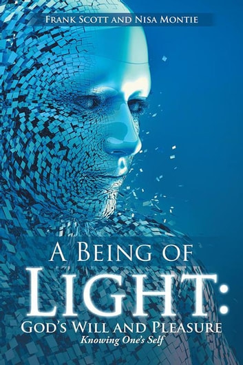 A Being of Light: God's Will and Pleasure - Knowing One's Self ebook by Frank Scott,Nisa Montie