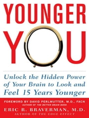 Younger You: Unlock the Hidden Power of Your Brain to Look and Feel 15 Years Younger ebook by Braverman, Eric