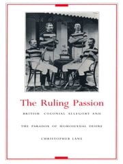 The Ruling Passion - British Colonial Allegory and the Paradox of Homosexual Desire ebook by Christopher Lane