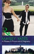 A Mistake, A Prince and A Pregnancy (Mills & Boon Modern) ebook by Maisey Yates