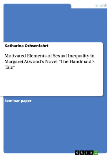 Motivated Elements of Sexual Inequality in Margaret Atwood's Novel 'The Handmaid's Tale' ebook by Katharina Ochsenfahrt