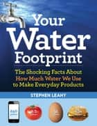Your Water Footprint - The Shocking Facts About How Much Water We Use to Make Everyday Products ebook by Stephen Leahy