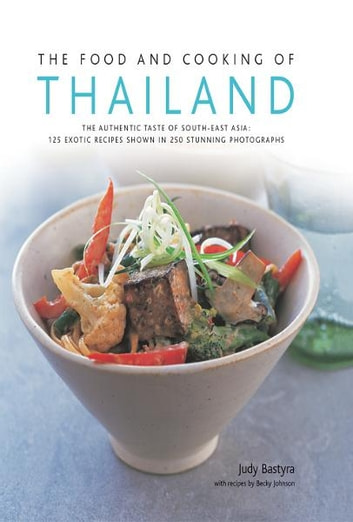 The Food and Cooking of Thailand: 125 Exotic Thai Recipes in 250 Stunning Photographs ebook by Becky Johnson,  Judy Bastyra