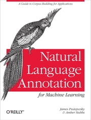 Natural Language Annotation for Machine Learning - A Guide to Corpus-Building for Applications ebook by James Pustejovsky, Amber Stubbs