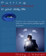 Putting Mind Control Tactics In Your Daily Life : Exploit This Technology To Get What You Want, And Be Protected Against Its Powers! ebook by Nicky J. Westen