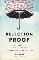 Rejection Proof - How I Beat Fear and Became Invincible Through 100 Days of Rejection ebook by Jia Jiang