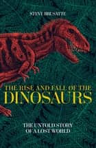 The Rise and Fall of the Dinosaurs - The Untold Story of a Lost World ebook by Steve Brusatte