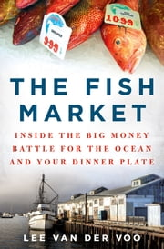 The Fish Market - Inside the Big Money Battle for the Ocean and Your Dinner Plate ebook by Lee van der Voo