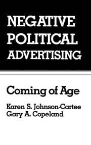 Negative Political Advertising - Coming of Age ebook by Karen S. Johnson-Cartee,Gary Copeland