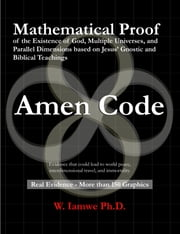 Amen Code - Mathematical Proof of the Existence of God, Multiple Universes, and Parallel Dimensions based on Jesus' Gnostic and Biblical Teachings ebook by Wrina Iamwe Ph.D.
