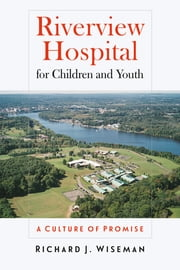 Riverview Hospital for Children and Youth - A Culture of Promise ebook by Richard J. Wiseman