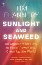 Sunlight and Seaweed - An Argument for How to Feed, Power and Clean Up the World ebook by Tim Flannery