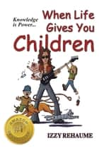 When Life Gives You Children: Knowledge is Power ebook by Izzy Rehaume