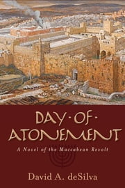 Day of Atonement - A Novel of the Maccabean Revolt ebook by David A. DeSilva