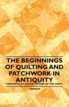 The Beginnings of Quilting and Patchwork in Antiquity - Two Articles on the History of the Craft ebook by