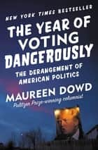 The Year of Voting Dangerously - The Derangement of American Politics ebook by Maureen Dowd