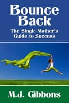 Bounce Back: The Single Mother's Guide to Success ebook by M.J. Gibbons