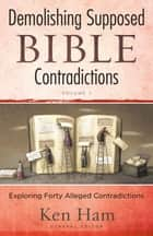 Demolishing Supposed Bible Contradictions Volume 1 ebook by Ken Ham