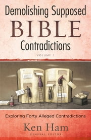 Demolishing Supposed Bible Contradictions Volume 1 - Exploring Forty Alleged Contradictions ebook by Ken Ham