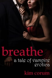 Breathe: A Tale of Vampire Erotica ebook by Kim Corum