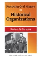 Practicing Oral History in Historical Organizations ebook by Barbara W Sommer