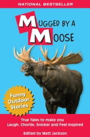Mugged by a Moose - True Tales to Make you Laugh, Chortle, Snicker and Feel Inspired ebook by Matt Jackson