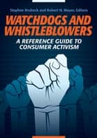 Watchdogs and Whistleblowers: A Reference Guide to Consumer Activism - A Reference Guide to Consumer Activism ebook by Stephen Brobeck, Robert N. Mayer, Robert N. Mayer