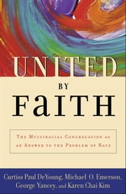 United by Faith: The Multiracial Congregation As an Answer to the Problem of Race ebook by Curtiss Paul DeYoung,Michael O. Emerson,George Yancey,Karen Chai Kim