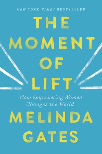 The Moment of Lift - How Empowering Women Changes the World eBook by Melinda Gates