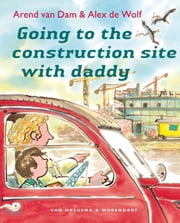 Going to the construction site with daddy ebook by Arend van Dam, Alex de Wolf