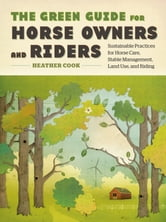 The Green Guide for Horse Owners and Riders - Sustainable Practices for Horse Care, Stable Management, Land Use, and Riding ebook by Heather Cook