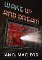 Wake Up and Dream 電子書 by Ian R. MacLeod