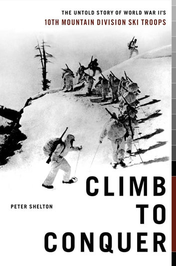 Climb to Conquer - The Untold Story of WWII's 10th Mountain Division Ski Troops ebook by Peter Shelton