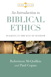 An Introduction to Biblical Ethics - Walking in the Way of Wisdom ebook by Robertson McQuilkin,Paul Copan