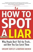 How to Spot a Liar, Revised Edition - Why People Don't Tell the Truth...and How You Can Catch Them ebook by Gregory Hartley, Maryann Karinch