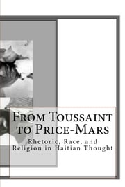 From Toussaint to Price-Mars - Rhetoric, Race, and Religion in Haitian Thought ebook by Celucien L. Joseph