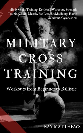 Military Cross Training: Workouts from Beginner to Ballistic