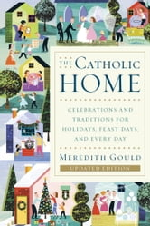 The Catholic Home - Celebrations and Traditions for Holidays, Feast Days, and Every Day ebook by Meredith Gould