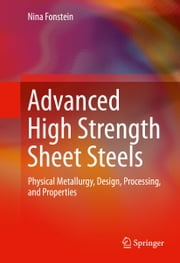 Advanced High Strength Sheet Steels - Physical Metallurgy, Design, Processing, and Properties ebook by Nina Fonstein