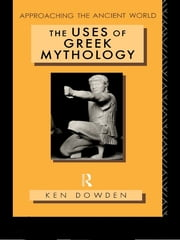 The Uses of Greek Mythology ebook by Ken Dowden