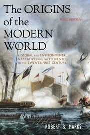 The Origins of the Modern World - A Global and Environmental Narrative from the Fifteenth to the Twenty-First Century ebook by Robert B. Marks