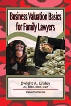 Business Valuation Basics for Family Lawyers ebook by Dwight A. Ensley