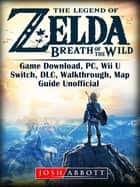 The Legend of Zelda Breath of the Wild Game Download, PC, Wii U, Switch, DLC, Walkthrough, Map, Guide Unofficial ebook by Josh Abbott