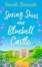Spring Skies Over Bluebell Castle: A delightfully uplifting holiday read from bestseller Sarah Bennett! (Bluebell Castle, Book 1) ebook by Sarah Bennett